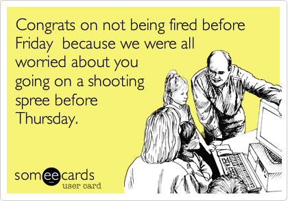 Congrats on not being fired before Friday  because we were all