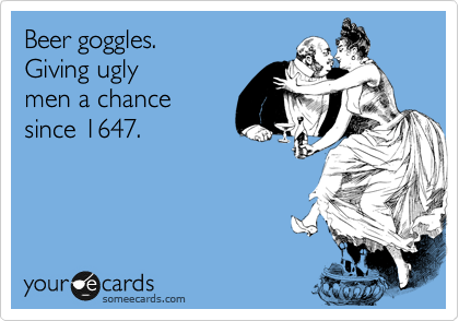 Beer goggles. Giving ugly men a chance since1647.