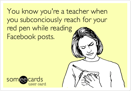 You know you're a teacher when you subconciously reach for your red pen while reading