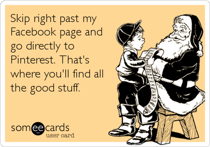 Skip right past my Facebook page and go directly to Pinterest. That's where you'll find all the good stuff.