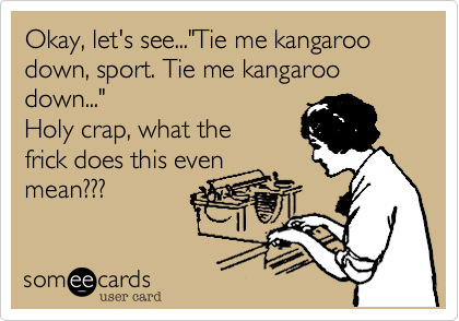 """Okay%2C let's see...""""Tie me kangaroo down%2C sport. Tie me kangaroo down..."""" Holy crap%2C what the frick does this even mean%3F%3F%3F"""