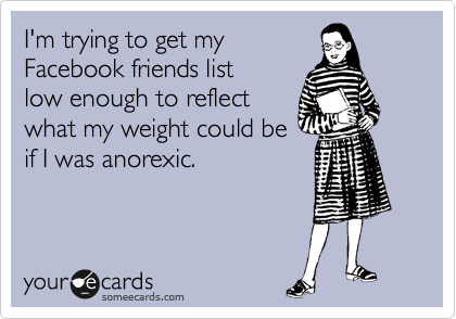 I'm trying to get my FB friends list down low enough to reflect what my weight could be if I was anorexic.
