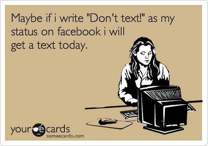 """Maybe if i write """"Don't text!"""" as my status on facebook i will get a text today."""