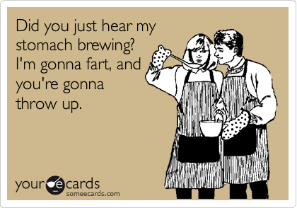 Did you just hear my stomach brewing? I'm gonna fart, and you're gonna throw up.