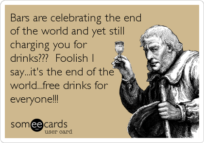 Bars are celebrating the end of the world and yet still charging you for drinks???  Foolish I say...it's the end of the world...free drinks for everyone!!!
