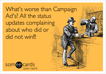 What's worse than Campaign Ad's%3F All the status updates complaining about who did or did not win!!!