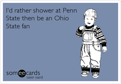 I'd rather shower at Penn State then be an Ohio State fan