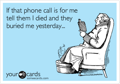 If that phone call is for me  tell them I died and they  buried me yesterday...
