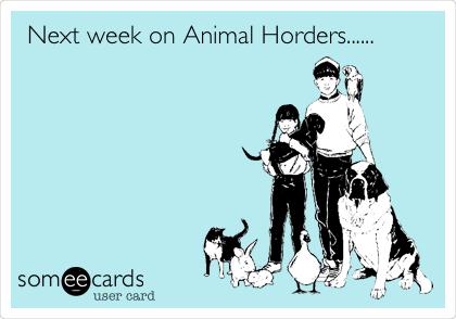 Next week on Animal Horders......