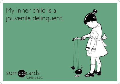 My inner child is a  jouvenile delinquent.