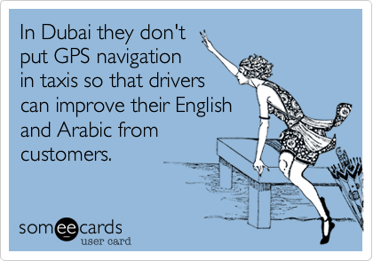 In Dubai they don't put GPS navigation in taxis so that drivers can improve their English and Arabic from customers.