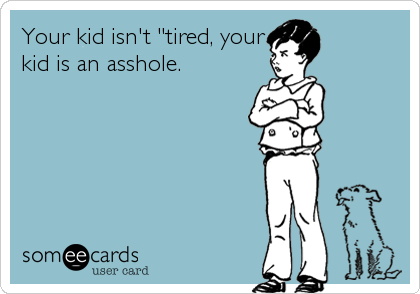 "Your kid isn't ""tired, your kid is an asshole."
