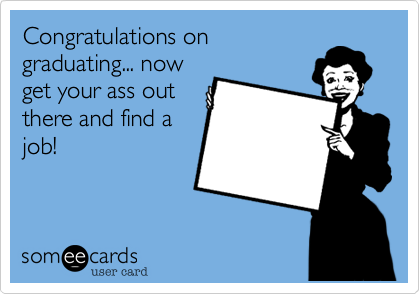 Congratulations ongraduating... nowget your ass outthere and find ajob!
