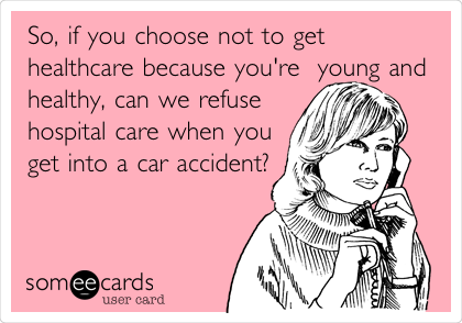 So, if you choose not to get healthcare because you're  young and healthy, can we refuse hospital care when you get into a car accident?