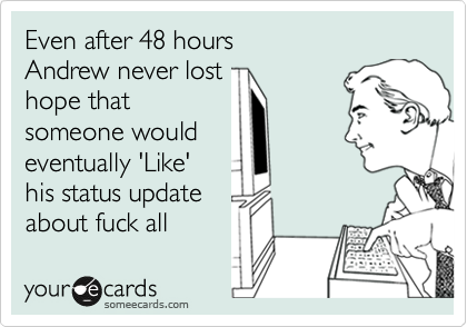 Even after 48 hours Andrew never lost hope that  someone would eventually 'Like' his status update  about fuck all