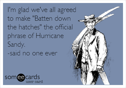 """I'm glad we've all agreed to make """"Batten down the hatches"""" the official phrase of Hurricane Sandy. -said no one ever"""