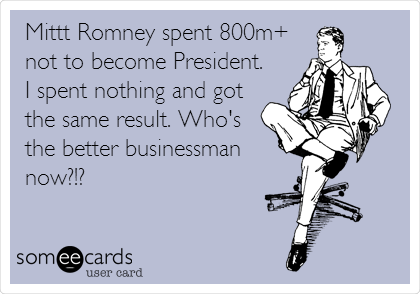 Mittt Romney spent 800m+ not to become President. I spent nothing and got the same result. Who's the better businessman now?!?
