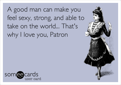 A good man can make you feel sexy, strong, and able to take on the world... That's why I love you, Patron