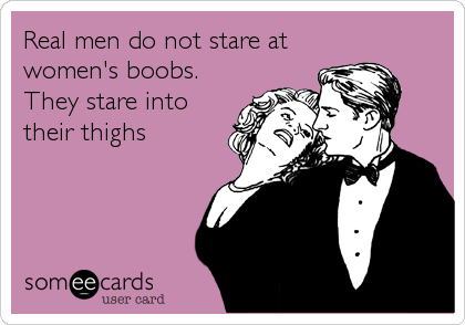 Real men do not stare at women's boobs. They stare into their thighs