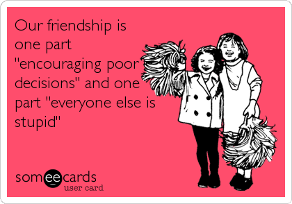"Our friendship is one part ""encouraging poor decisions"" and one part ""everyone else is stupid"""