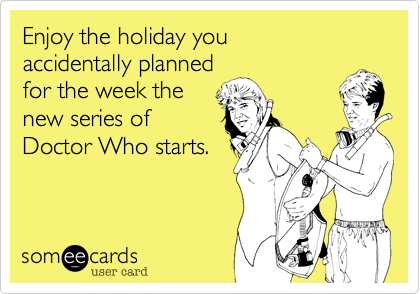 Enjoy the holiday you accidentally planned for the week the new season of Doctor Who starts.