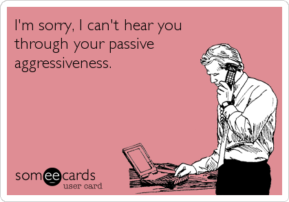 I'm sorry, I can't hear you through your passive  aggressiveness.