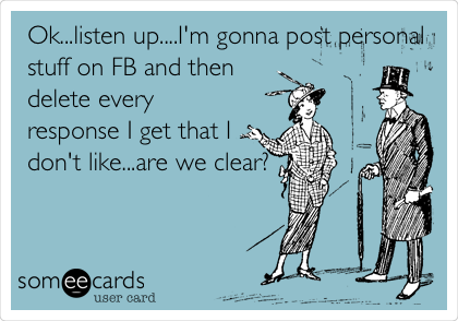 Ok...listen up....I'm gonna post personal stuff on FB and then delete every response I get that I don't like...are we clear?