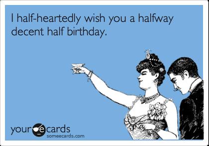 i half heartedly wish you a halfway decent half birthday