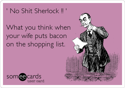 ' No Shit Sherlock !! '  What you think when your wife puts bacon on the shopping list.