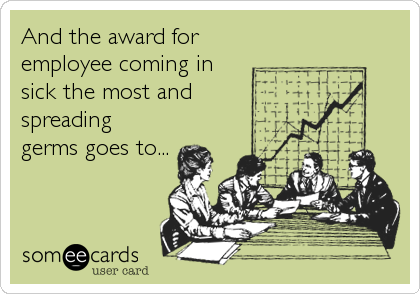 And the award for employee coming in sick the most and spreading germs goes to...