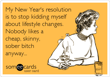 My New Year's resolution is to stop kidding myself about lifestyle changes. Nobody likes a cheap, skinny, sober bitch anyway...