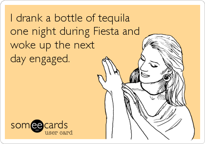I drank a bottle of tequila one night during Fiesta and woke up the next day engaged.