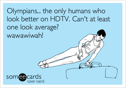 Olympians... the only humans who look better on HDTV. Can't at least one look average? wawawiwah!