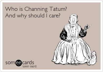 Who is Channing Tatum? And why should I care?