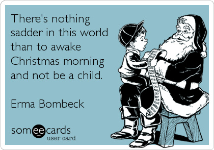 There's nothing sadder in this world than to awake Christmas morning and not be a child.   Erma Bombeck