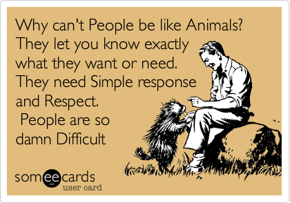 Why can't People be like Animals%3F They let you know exactly