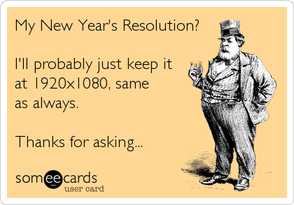 My New Year's Resolution?  I'll probably just keep it at 1920x1080, same as always.  Thanks for asking...
