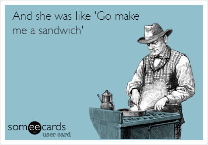 And she was like 'Go make me a sandwich'
