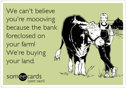 We can't believe you're moooving because the bank foreclosed on your farm! We're buying     your land.