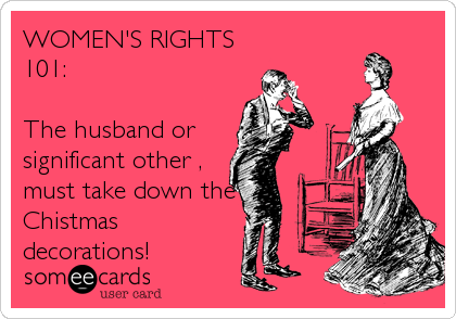 WOMEN'S RIGHTS 101:  The husband or  significant other , must take down the Chistmas decorations!
