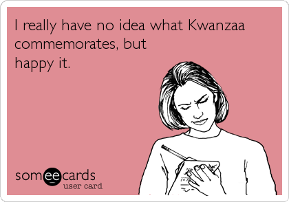 I really have no idea what Kwanzaa commemorates, but happy it.