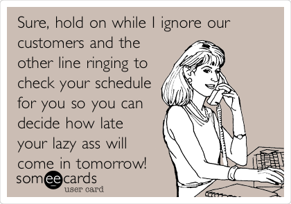 Sure, hold on while I ignore our customers and the other line ringing to check your schedule for you so you can decide how late your lazy ass will come in tomorrow!