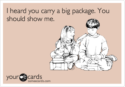 I heard you carry a big package. You should show me.
