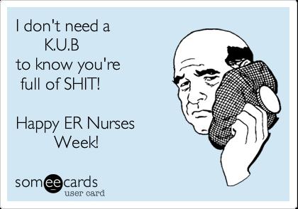 I don't need a        K.U.B  to know you're   full of SHIT!  Happy ER Nurses          Week!