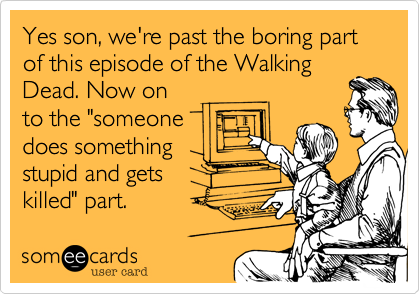 """Yes son%2C we're past the boring part of this episode of the Walking Dead. Now on to the """"someone does something stupid and gets  killed"""" part."""