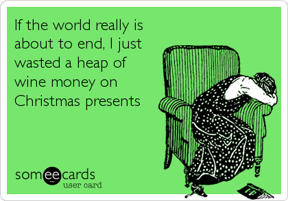 If the world really is about to end, I just wasted a heap of wine money on Christmas presents