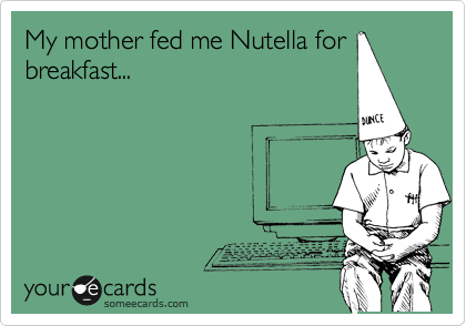 My mother fed me Nutella for breakfast...