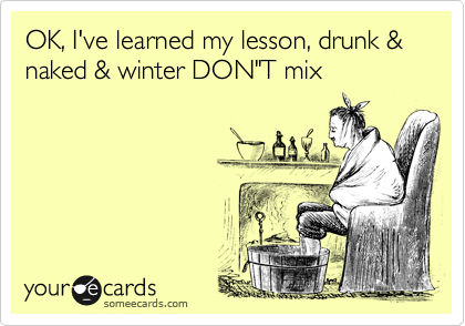 "OK, I've learned my lesson, drunk & naked & winter DON""T mix"