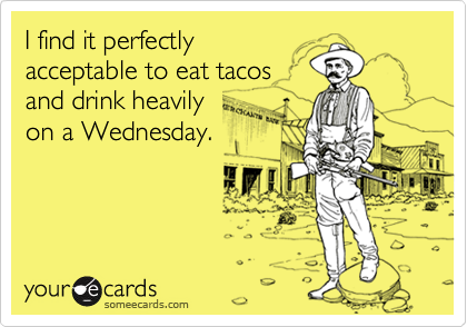 I find it perfectly acceptable to eat tacos and drink heavily  on a Wednesday.
