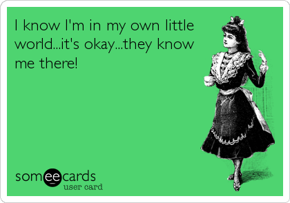 I know I'm in my own little  world...it's okay...they know me there!
